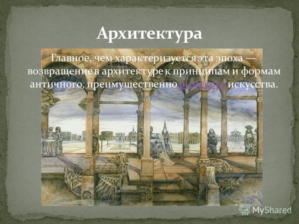 Главное, чем характеризуется эта эпоха возвращение в архитектуре к принципам и формам античного, преимущественно римского искусства.римского
