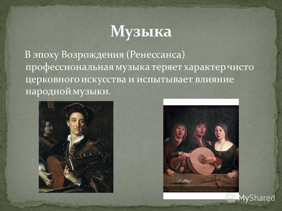 В эпоху Возрождения (Ренессанса) профессиональная музыка теряет характер чисто церковного искусства и испытывает влияние народной музыки.