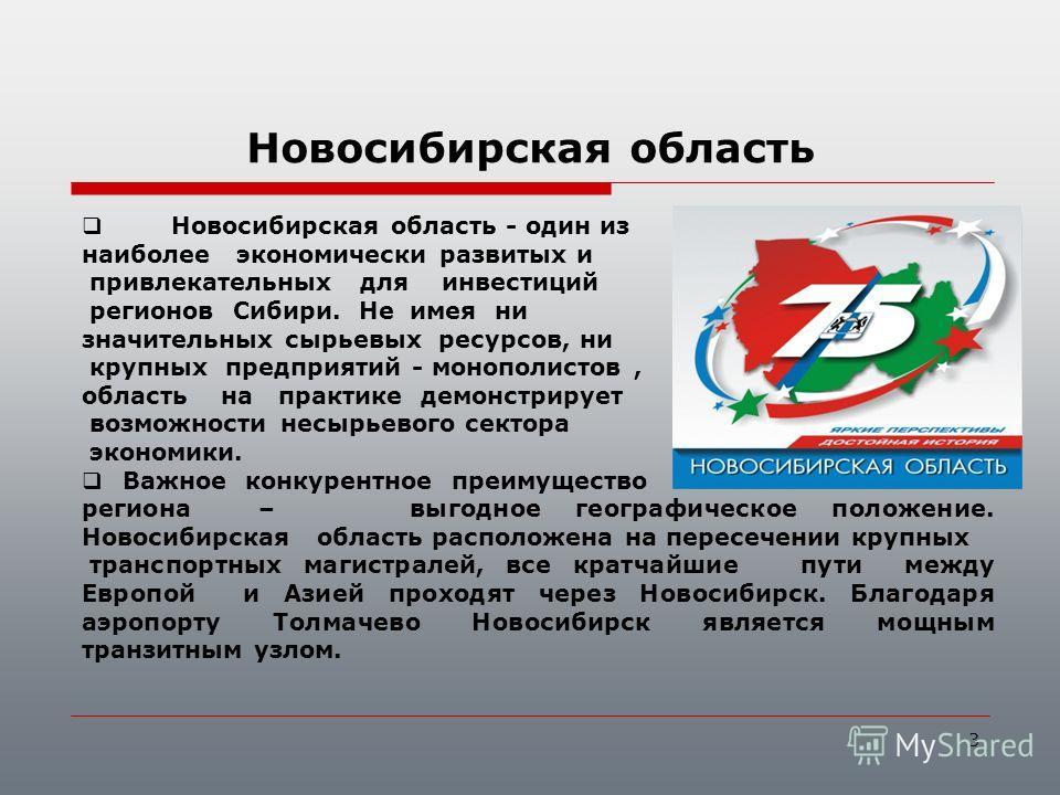 3 Новосибирская область - один из наиболее экономически развитых и привлекательных для инвестиций регионов Сибири. Не имея ни значительных сырьевых ресурсов, ни крупных предприятий - монополистов, область на практике демонстрирует возможности несырье