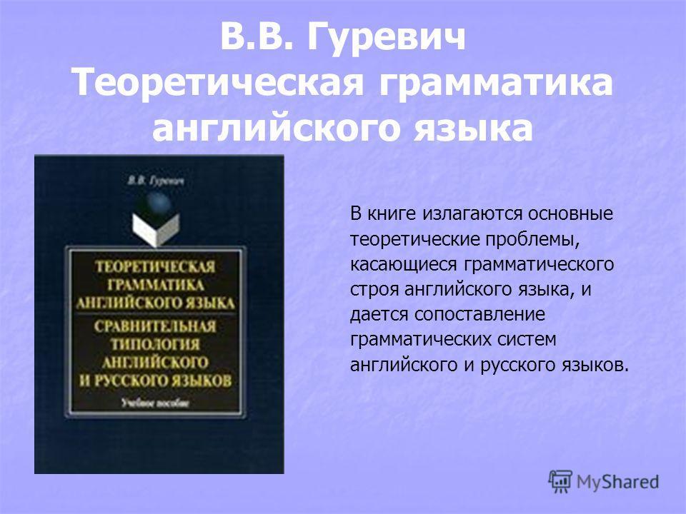 В.В. Гуревич Теоретическая грамматика английского языка В книге излагаются основные теоретические проблемы, касающиеся грамматического строя английского языка, и дается сопоставление грамматических систем английского и русского языков.