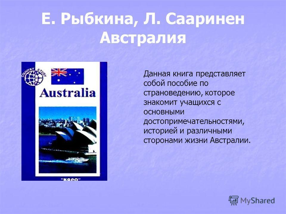 Е. Рыбкина, Л. Сааринен Австралия Данная книга представляет собой пособие по страноведению, которое знакомит учащихся с основными достопримечательностями, историей и различными сторонами жизни Австралии.
