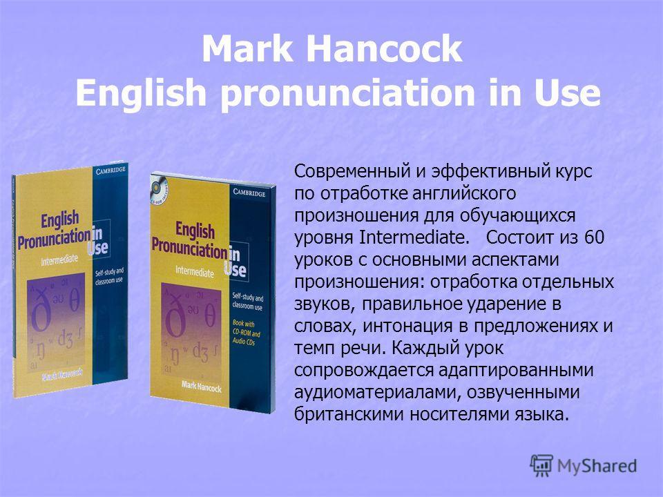 Mark Hancock English pronunciation in Use Современный и эффективный курс по отработке английского произношения для обучающихся уровня Intermediate. Состоит из 60 уроков с основными аспектами произношения: отработка отдельных звуков, правильное ударен