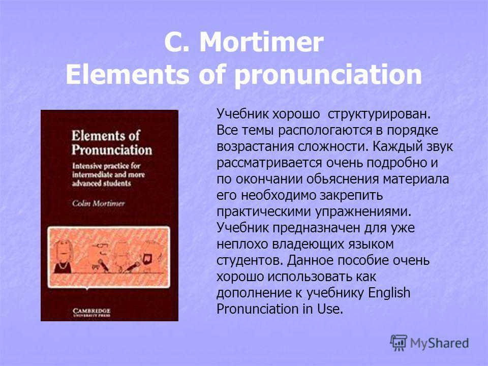 C. Mortimer Elements of pronunciation Учебник хорошо структурирован. Все темы распологаются в порядке возрастания сложности. Каждый звук рассматривается очень подробно и по окончании обьяснения материала его необходимо закрепить практическими упражне