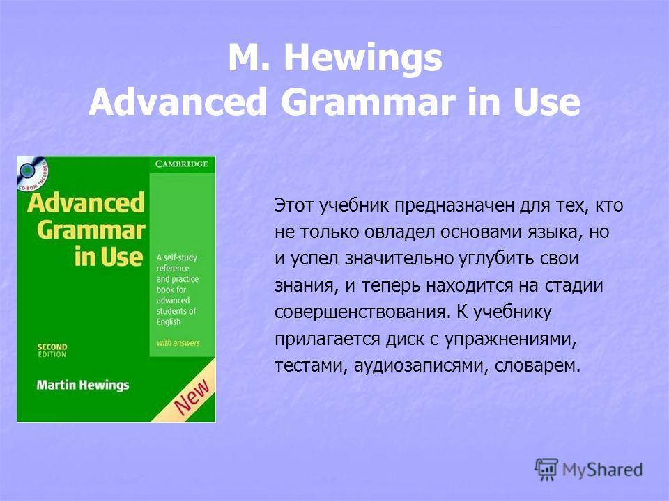 M. Hewings Advanced Grammar in Use Этот учебник предназначен для тех, кто не только овладел основами языка, но и успел значительно углубить свои знания, и теперь находится на стадии совершенствования. К учебнику прилагается диск с упражнениями, теста