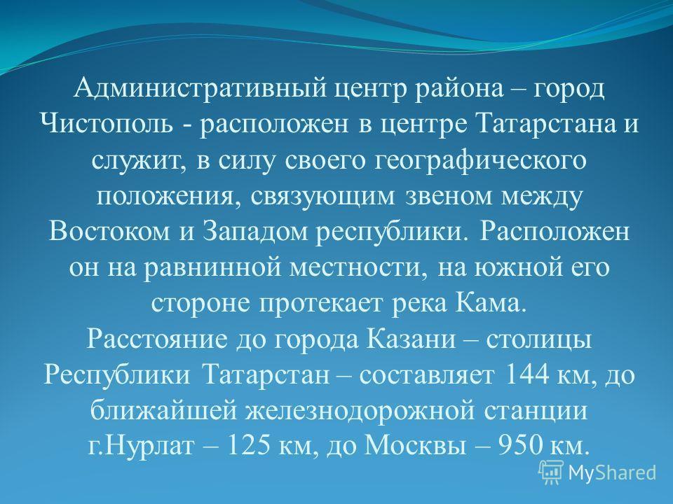 Административный центр района – город Чистополь - расположен в центре Татарстана и служит, в силу своего географического положения, связующим звеном между Востоком и Западом республики. Расположен он на равнинной местности, на южной его стороне проте