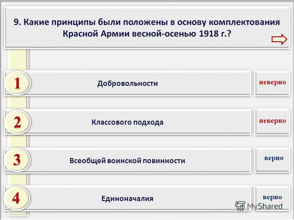 9. Какие принципы были положены в основу комплектования Красной Армии весной-осенью 1918 г.? Единоначалия Всеобщей воинской повинности Классового подхода 2 3 4 Добровольности 1 неверно верно неверно