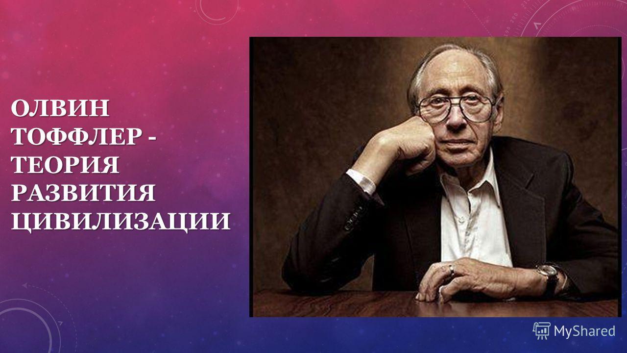 ОЛВИН ТОФФЛЕР - ТЕОРИЯ РАЗВИТИЯ ЦИВИЛИЗАЦИИ