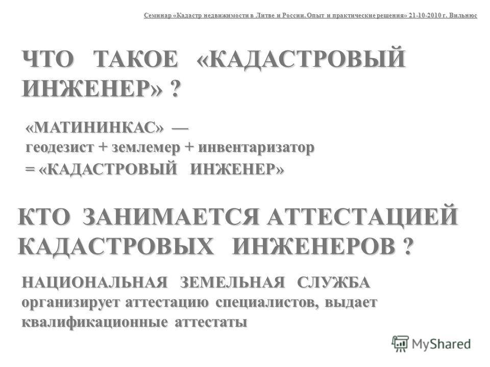 «МАТИНИНКАС» геодезист + землемер + инвентаризатор = «КАДАСТРОВЫЙ ИНЖЕНЕР» Семинар «Кадастр недвижимости в Литве и России. Опыт и практические решения» 21-10-2010 г. Вильнюс ЧТО ТАКОЕ «КАДАСТРОВЫЙ ИНЖЕНЕР» ? КТО ЗАНИМАЕТСЯ АТТЕСТАЦИЕЙ КАДАСТРОВЫХ ИНЖ