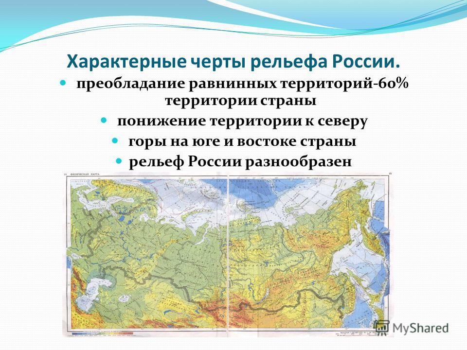 Характерные черты рельефа России. преобладание равнинных территорий-60% территории страны понижение территории к северу горы на юге и востоке страны рельеф России разнообразен
