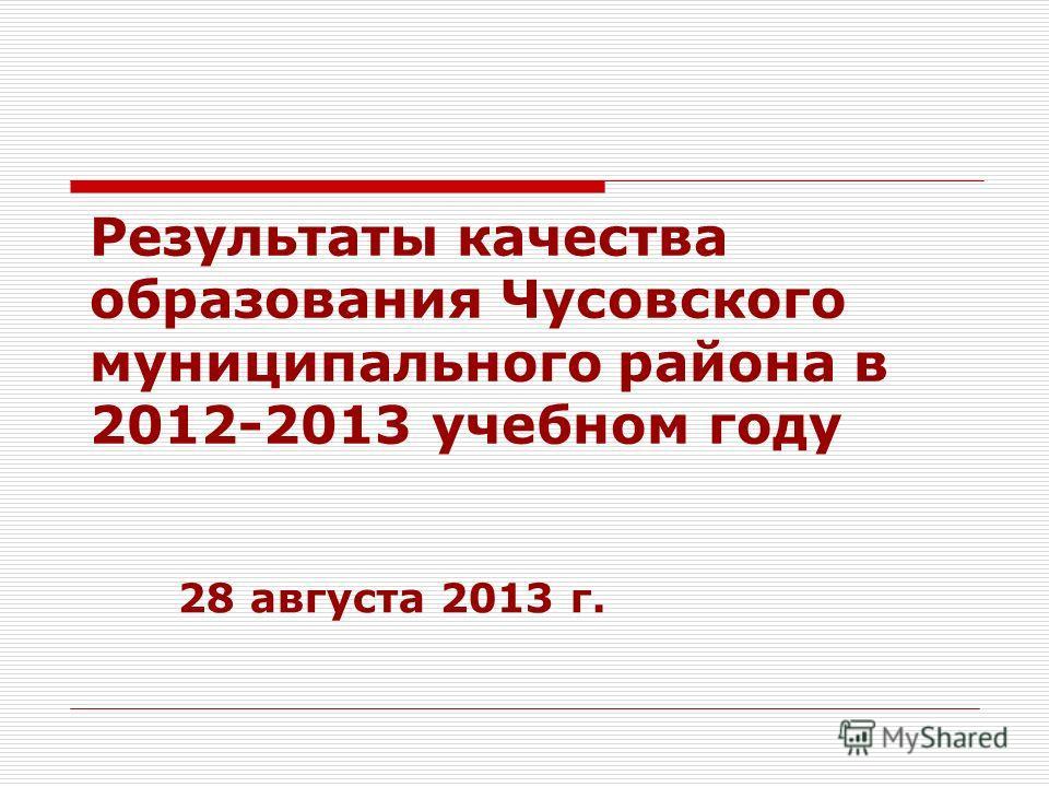 Результаты качества образования Чусовского муниципального района в 2012-2013 учебном году 28 августа 2013 г.