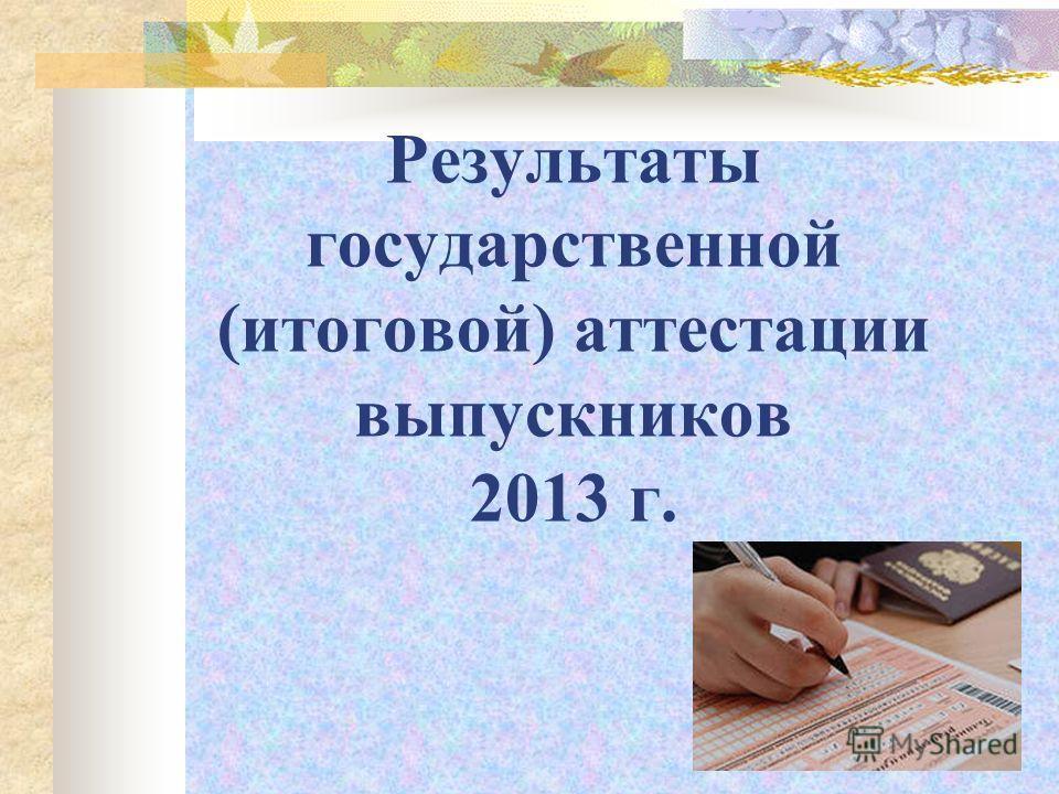 Результаты государственной (итоговой) аттестации выпускников 2013 г.