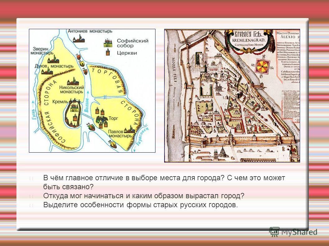 В чём главное отличие в выборе места для города? С чем это может быть связано? Откуда мог начинаться и каким образом вырастал город? Выделите особенности формы старых русских городов.