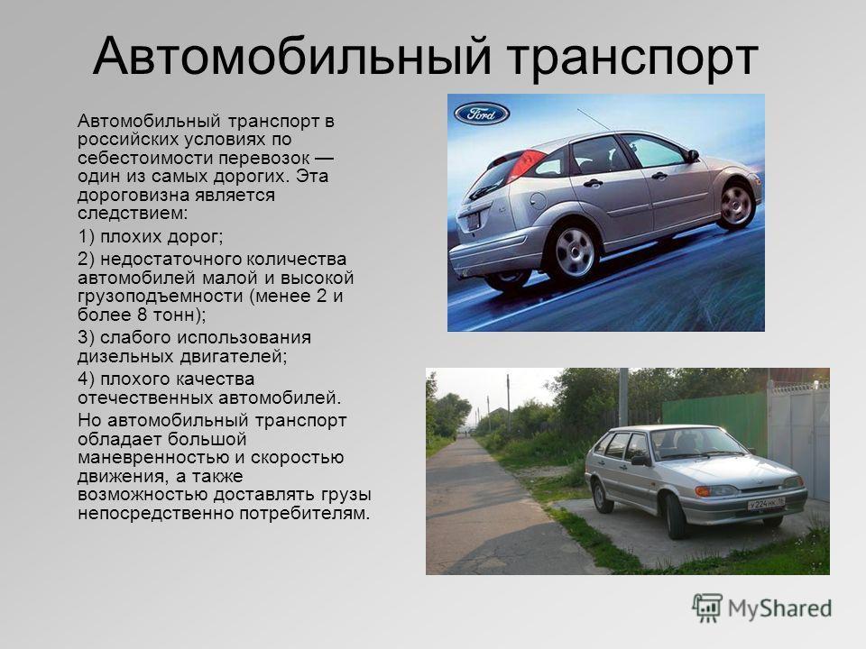 Автомобильный транспорт Автомобильный транспорт в российских условиях по себестоимости перевозок один из самых дорогих. Эта дороговизна является следствием: 1) плохих дорог; 2) недостаточного количества автомобилей малой и высокой грузоподъемности (м