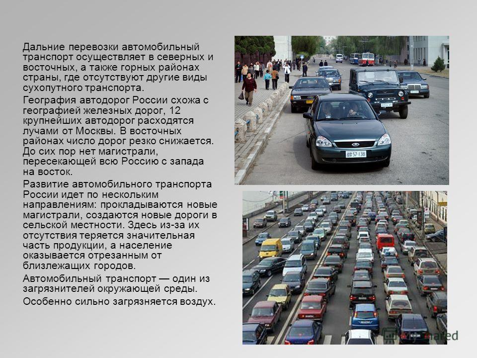 Дальние перевозки автомобильный транспорт осуществляет в северных и восточных, а также горных районах страны, где отсутствуют другие виды сухопутного транспорта. География автодорог России схожа с географией железных дорог, 12 крупнейших автодорог ра