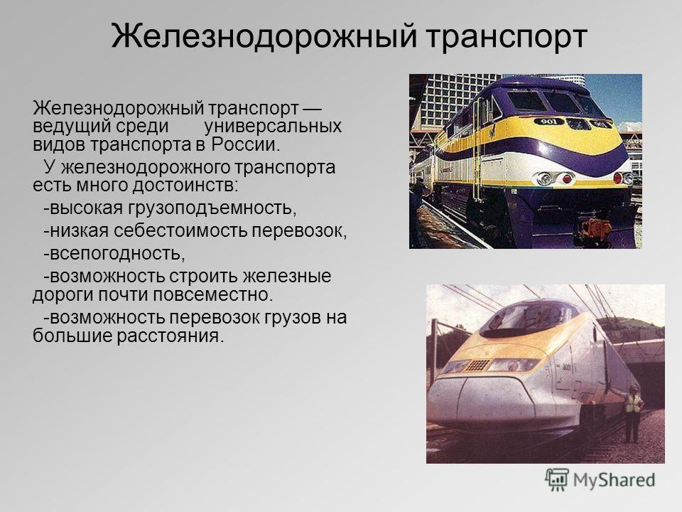 Железнодорожный транспорт Железнодорожный транспорт ведущий среди универсальных видов транспорта в России. У железнодорожного транспорта есть много достоинств: -высокая грузоподъемность, -низкая себестоимость перевозок, -всепогодность, -возможность с