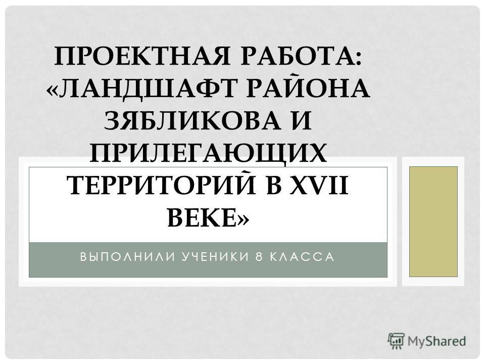 ВЫПОЛНИЛИ УЧЕНИКИ 8 КЛАССА ПРОЕКТНАЯ РАБОТА: «ЛАНДШАФТ РАЙОНА ЗЯБЛИКОВА И ПРИЛЕГАЮЩИХ ТЕРРИТОРИЙ В XVII ВЕКЕ»