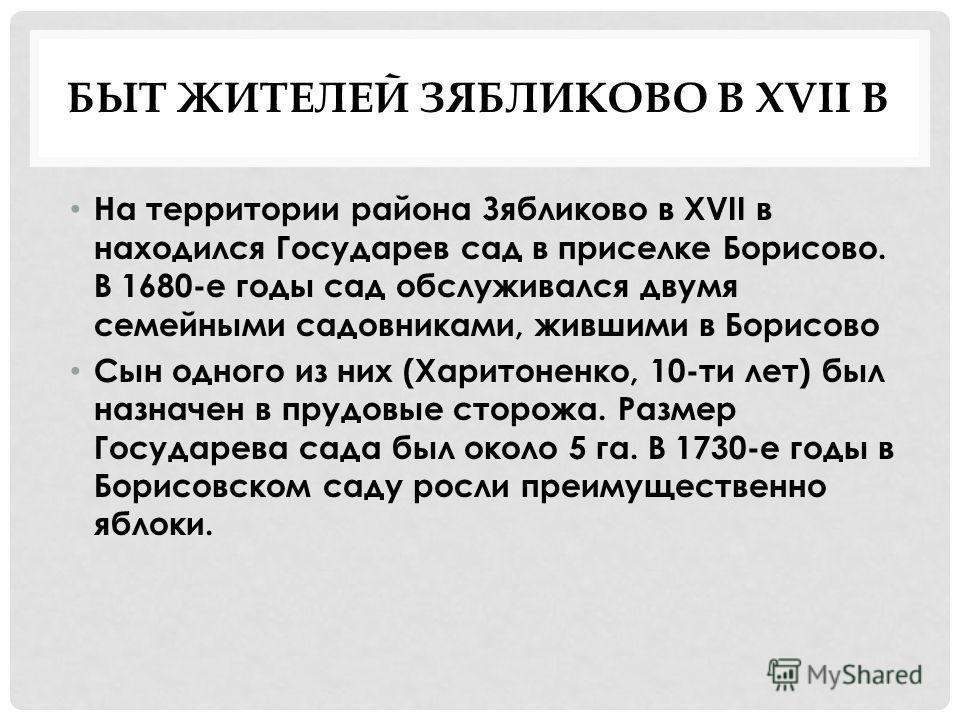 БЫТ ЖИТЕЛЕЙ ЗЯБЛИКОВО В XVII В На территории района Зябликово в XVII в находился Государев сад в приселке Борисово. В 1680-е годы сад обслуживался двумя семейными садовниками, жившими в Борисово Сын одного из них (Харитоненко, 10-ти лет) был назначен
