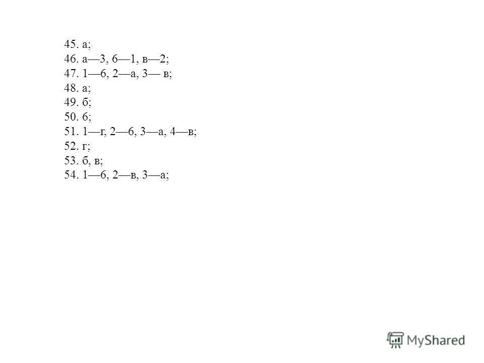 45. а; 46. а 3, 6 1, в 2; 47. 1 6, 2 а, 3 в; 48. а; 49. б; 50. 6; 51. 1 г, 2 6, 3 а, 4 в; 52. г; 53. б, в; 54. 1 6, 2 в, 3 а;