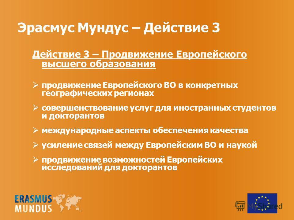 Эрасмус Мундус – Действие 3 Действие 3 – Продвижение Европейского высшего образования продвижение Европейского ВО в конкретных географических регионах совершенствование услуг для иностранных студентов и докторантов международные аспекты обеспечения к