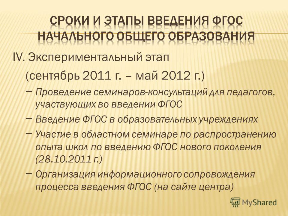 IV. Экспериментальный этап (сентябрь 2011 г. – май 2012 г.) – Проведение семинаров-консультаций для педагогов, участвующих во введении ФГОС – Введение ФГОС в образовательных учреждениях – Участие в областном семинаре по распространению опыта школ по