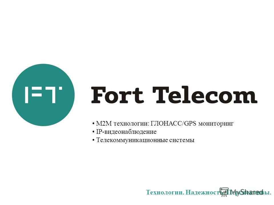М2М технологии: ГЛОНАСС/GPS мониторинг IP-видеонаблюдение Телекоммуникационные системы Технологии. Надежность. Перспективы.