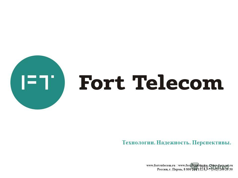 Технологии. Надежность. Перспективы. www.fort-telecom.ru | www.fort-monitor.ru | www.fort-sec.ru Россия, г. Пермь, 8 800 100 112 8, +7 (342) 260 20 30