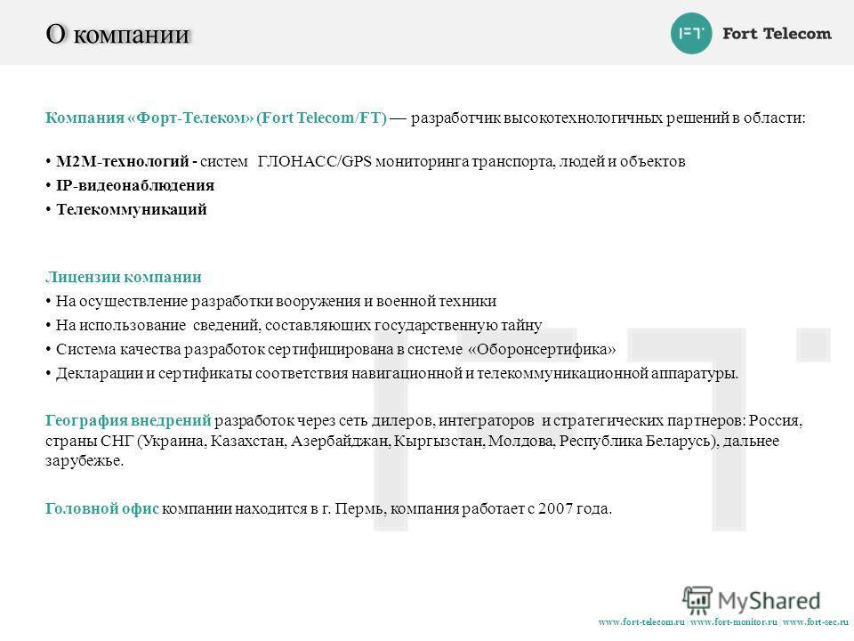 www.fort-telecom.ru | www.fort-monitor.ru | www.fort-sec.ru О компании Компания «Форт-Телеком» (Fort Telecom/FT) разработчик высокотехнологичных решений в области: М2М-технологий - систем ГЛОНАСС/GPS мониторинга транспорта, людей и объектов IP-видеон