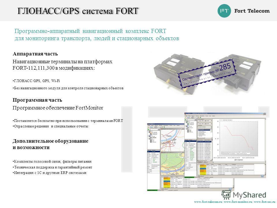 ГЛОНАСС/GPS система FORT Аппаратная часть Навигационные терминалы на платформах FORT-112,111,300 в модификациях: ГЛОНАСС/GPS, GPS, Wi-Fi Без навигационного модуля для контроля стационарных объектов Программная часть Программное обеспечение FortMonito