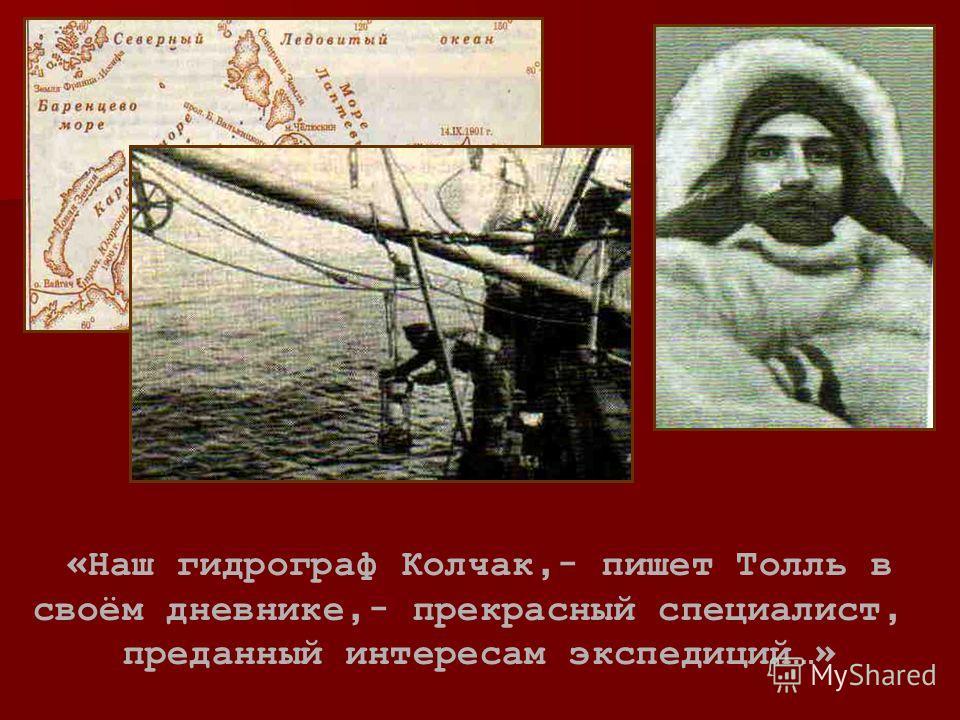 « Наш гидрограф Колчак,- пишет Толль в своём дневнике,- прекрасный специалист, преданный интересам экспедиций …»