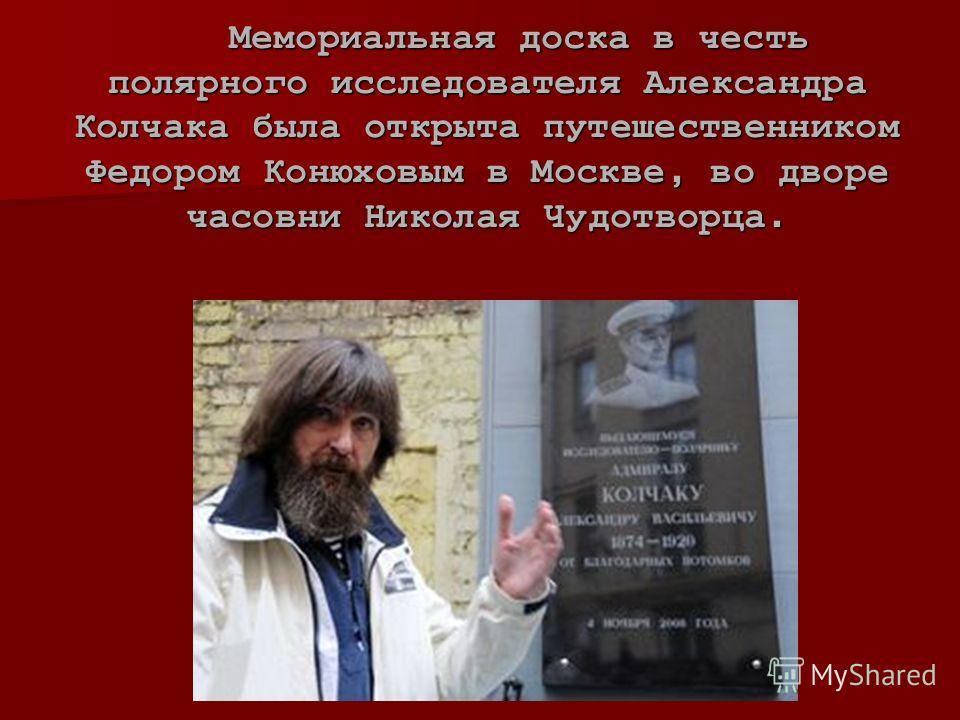 Мемориальная доска в честь полярного исследователя Александра Колчака была открыта путешественником Федором Конюховым в Москве, во дворе часовни Николая Чудотворца. Мемориальная доска в честь полярного исследователя Александра Колчака была открыта пу
