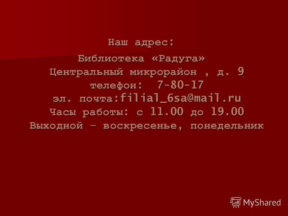 Наш адрес : Библиотека « Радуга » Центральный микрорайон, д. 9 телефон : 7-80-17 эл. почта :filial_6sa@mail.ru Часы работы : с 11.00 до 19.00 Выходной – воскресенье, понедельник
