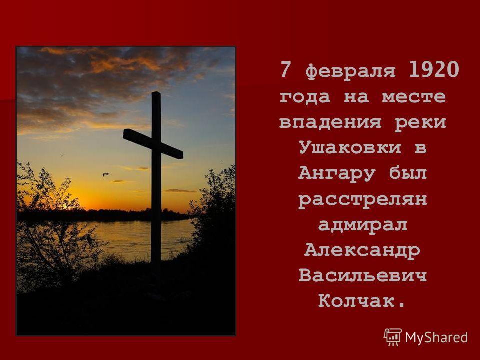 7 февраля 1920 года на месте впадения реки Ушаковки в Ангару был расстрелян адмирал Александр Васильевич Колчак.