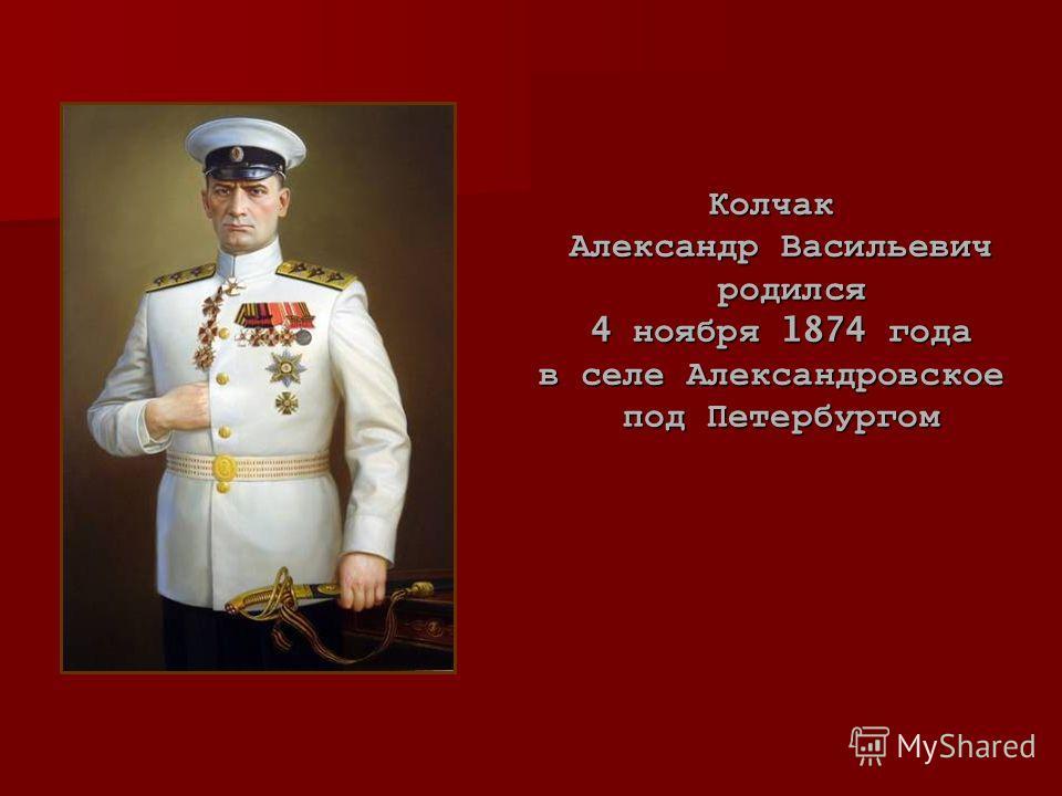 Колчак Александр Васильевич родился родился 4 ноября 1874 года в селе Александровское под Петербургом