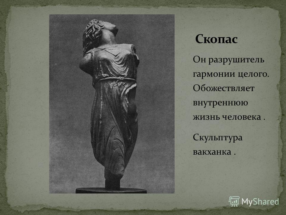 Он разрушитель гармонии целого. Обожествляет внутреннюю жизнь человека. Скульптура вакханка.