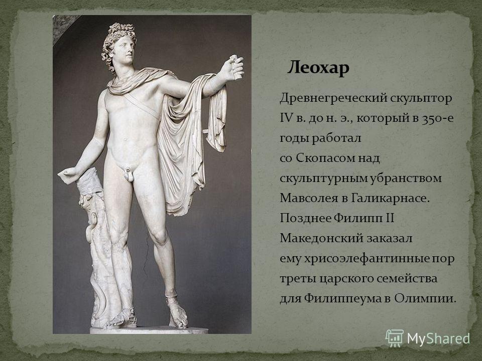 Древнегреческий скульптор IV в. до н. э., который в 350-е годы работал со Скопасом над скульптурным убранством Мавсолея в Галикарнасе. Позднее Филипп II Македонский заказал ему хрисоэлефантинные пор треты царского семейства для Филиппеума в Олимпии.