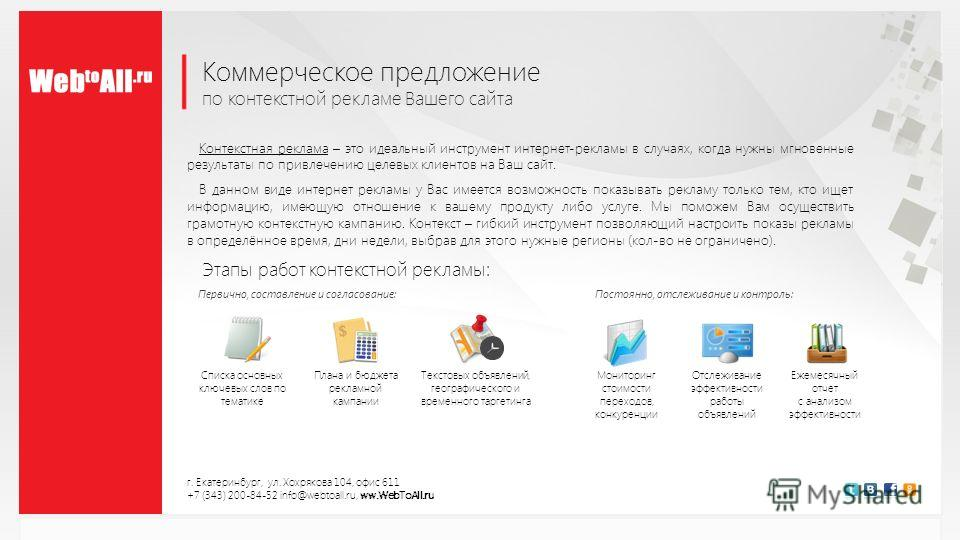 Коммерческое предложение по контекстной рекламе Вашего сайта г. Екатеринбург, ул. Хохрякова 104, офис 611 +7 (343) 200-84-52 info@webtoall.ru, ww.WebToAll.ru Контекстная реклама – это идеальный инструмент интернет-рекламы в случаях, когда нужны мгнов