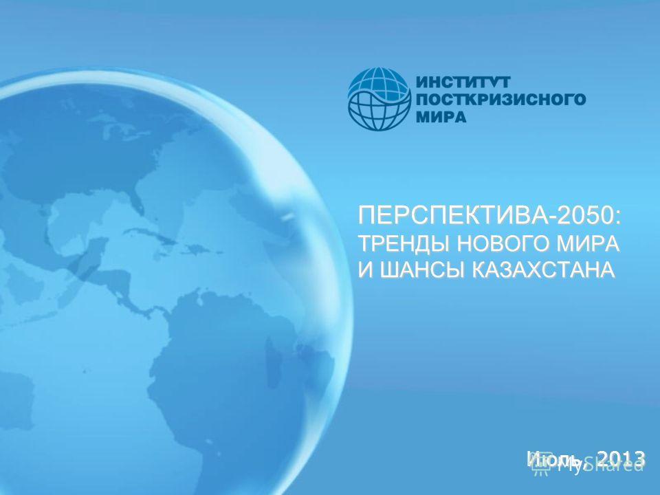 ПЕРСПЕКТИВА-2050: ТРЕНДЫ НОВОГО МИРА И ШАНСЫ КАЗАХСТАНА Июль, 2013