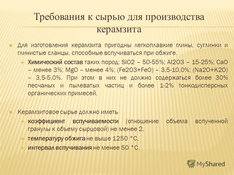 Требования к сырью для производства керамзита Для изготовления керамзита пригодны легкоплавкие глины, суглинки и глинистые сланцы, способные вспучиваться при обжиге. Химический состав таких пород: SiO2 – 50-55%; Al2O3 – 15-25%; CaO – менее 3%; MgO –