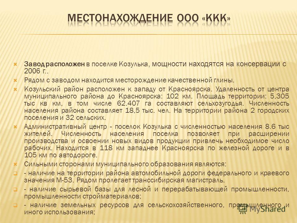 Завод расположен в поселке Козулька, мощности находятся на консервации с 2006 г.. Рядом с заводом находится месторождение качественной глины. Козульский район расположен к западу от Красноярска. Удаленность от центра муниципального района до Краснояр