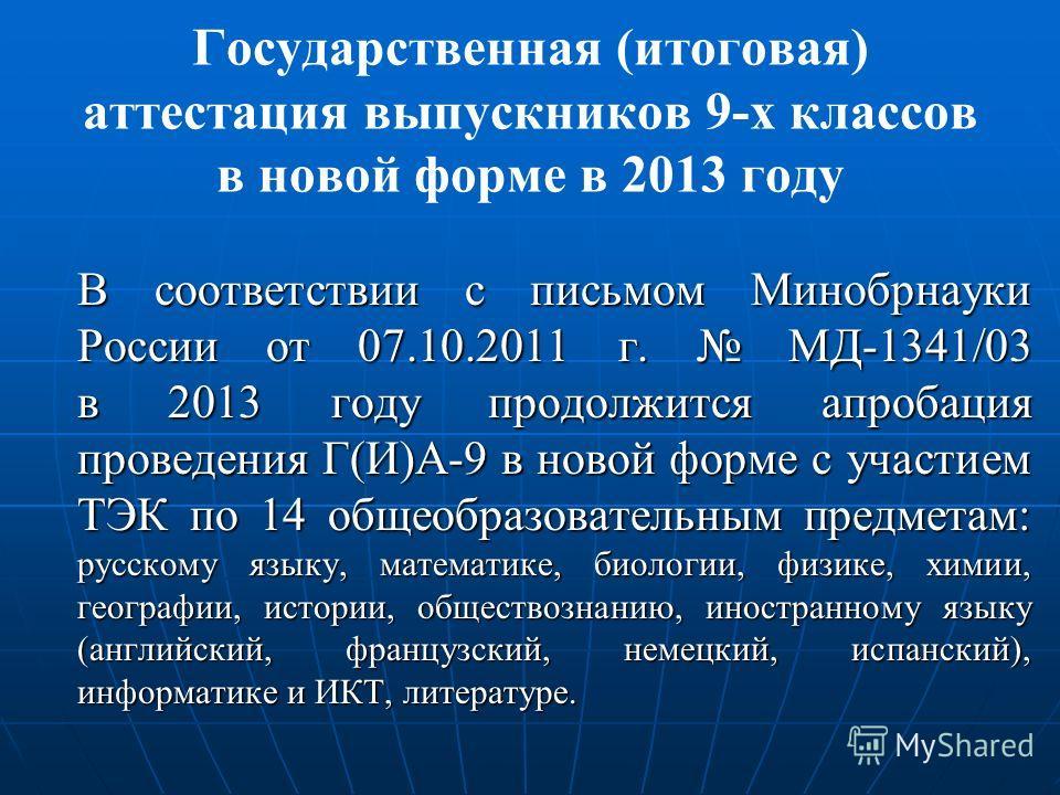 Государственная (итоговая) аттестация выпускников 9-х классов в новой форме в 2013 году В соответствии с письмом Минобрнауки России от 07.10.2011 г. МД-1341/03 в 2013 году продолжится апробация проведения Г(И)А-9 в новой форме с участием ТЭК по 14 об