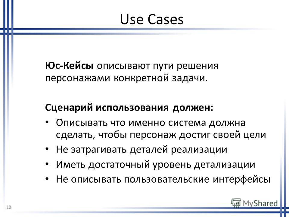 Use Cases Юс-Кейсы описывают пути решения персонажами конкретной задачи. Сценарий использования должен: Описывать что именно система должна сделать, чтобы персонаж достиг своей цели Не затрагивать деталей реализации Иметь достаточный уровень детализа