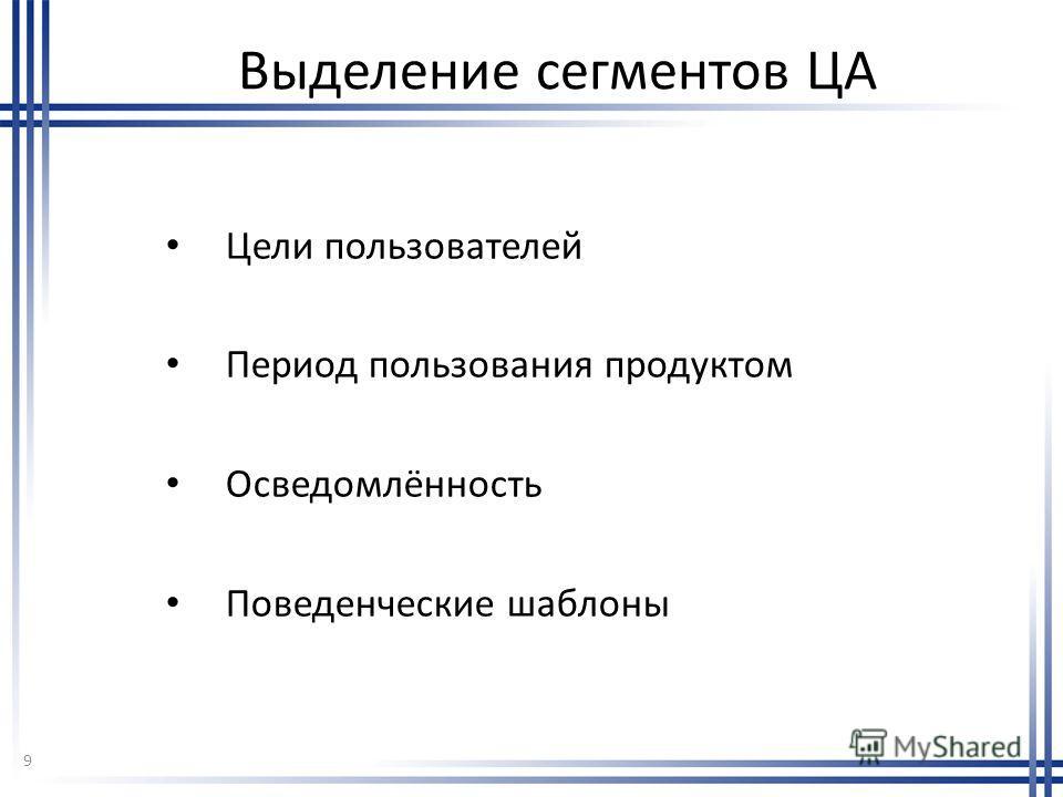 Выделение сегментов ЦА Цели пользователей Период пользования продуктом Осведомлённость Поведенческие шаблоны 9