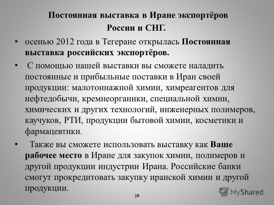 Постоянная выставка в Иране экспортёров России и СНГ. осенью 2012 года в Тегеране открылась Постоянная выставка российских экспортёров. С помощью нашей выставки вы сможете наладить постоянные и прибыльные поставки в Иран своей продукции: малотоннажно