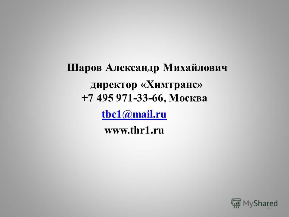 Шаров Александр Михайлович директор «Химтранс» +7 495 971-33-66, Москва tbc1@mail.ru www.thr1.ru 22