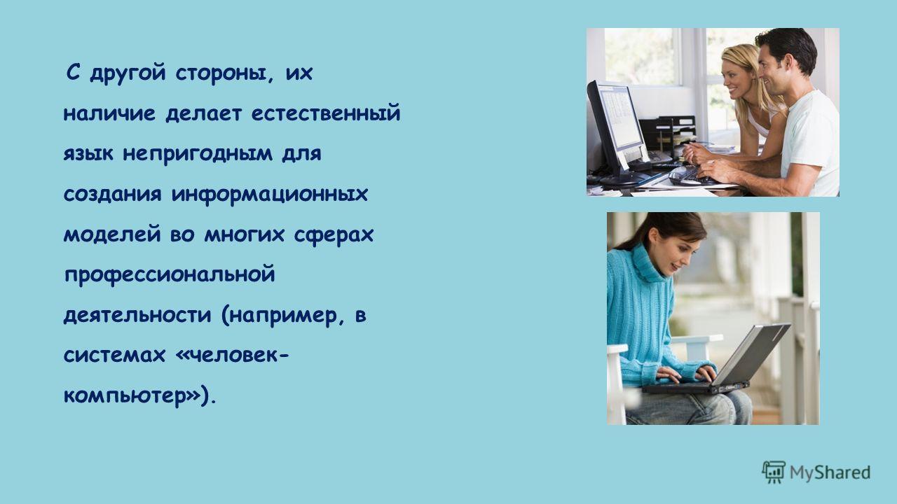 С другой стороны, их наличие делает естественный язык непригодным для создания информационных моделей во многих сферах профессиональной деятельности (например, в системах «человек- компьютер»).