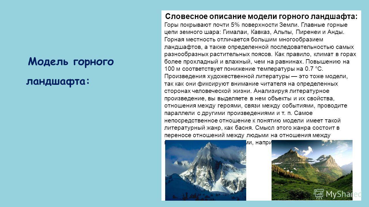 Модель горного ландшафта: Словесное описание модели горного ландшафта: Горы покрывают почти 5% поверхности Земли. Главные горные цепи земного шара: Гималаи, Кавказ, Альпы, Пиренеи и Анды. Горная местность отличается большим многообразием ландшафтов,