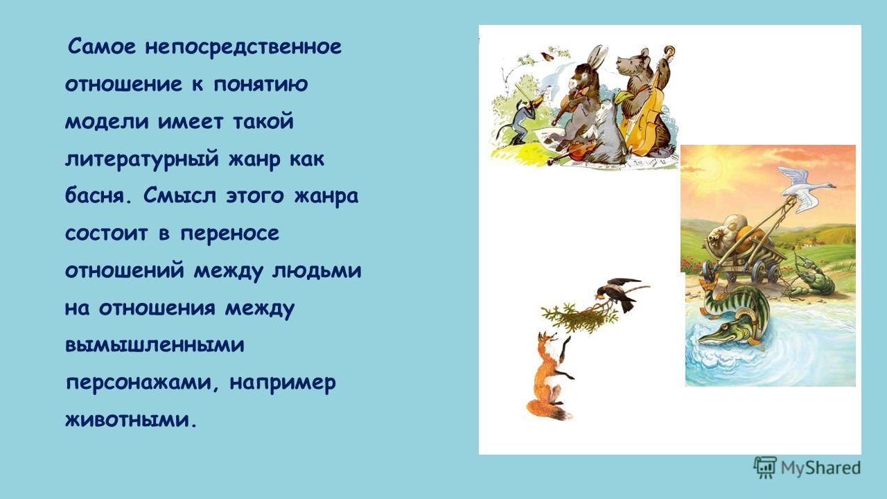 Самое непосредственное отношение к понятию модели имеет такой литературный жанр как басня. Смысл этого жанра состоит в переносе отношений между людьми на отношения между вымышленными персонажами, например животными.