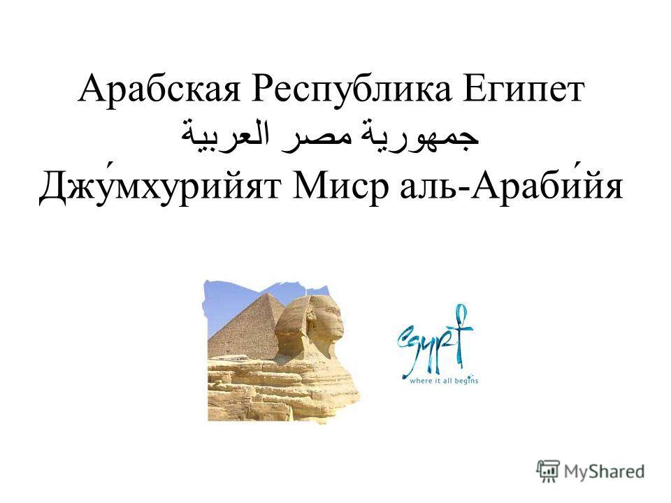 Арабская Республика Египет جمهورية مصر العربية Джу́мхурийят Миср аль-Араби́йя