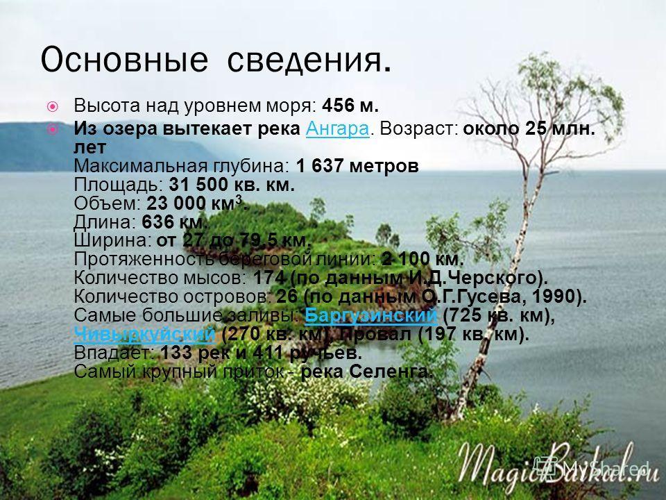 Основные сведения. Высота над уровнем моря: 456 м. Из озера вытекает река Ангара. Возраст: около 25 млн. лет Максимальная глубина: 1 637 метров Площадь: 31 500 кв. км. Объем: 23 000 км 3. Длина: 636 км. Ширина: от 27 до 79,5 км. Протяженность берегов