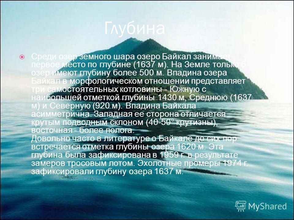 Глубина Среди озер земного шара озеро Байкал занимает первое место по глубине (1637 м). На Земле только 6 озер имеют глубину более 500 м. Впадина озера Байкал в морфологическом отношении представляет три самостоятельных котловины - Южную с наибольшей